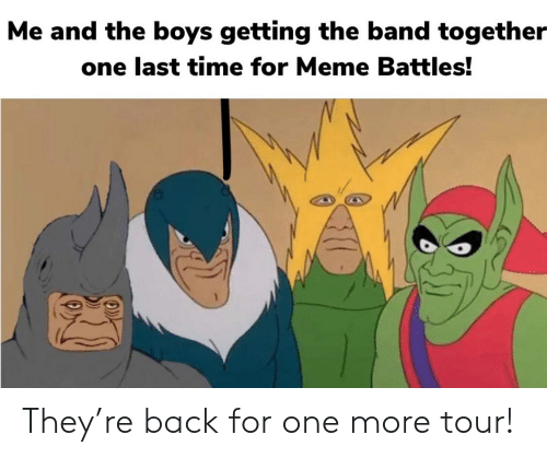 Meme, Time, and Band: Me and the boys getting the band together  one last time for Meme Battles! They're back for one more tour!