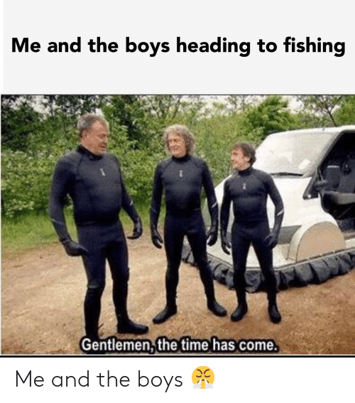 Time, Dank Memes, and Fishing: Me and the boys heading to fishing  Gentlemen, the time has come. Me and the boys 😤