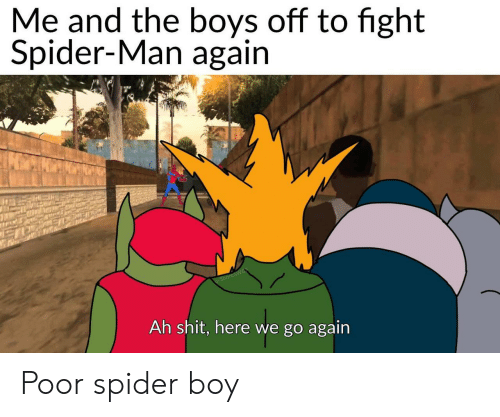 Shit, Spider, and SpiderMan: Me and the boys off to fight  Spider-Man again  u/ShoreSWB  Ah shit, here we go again Poor spider boy