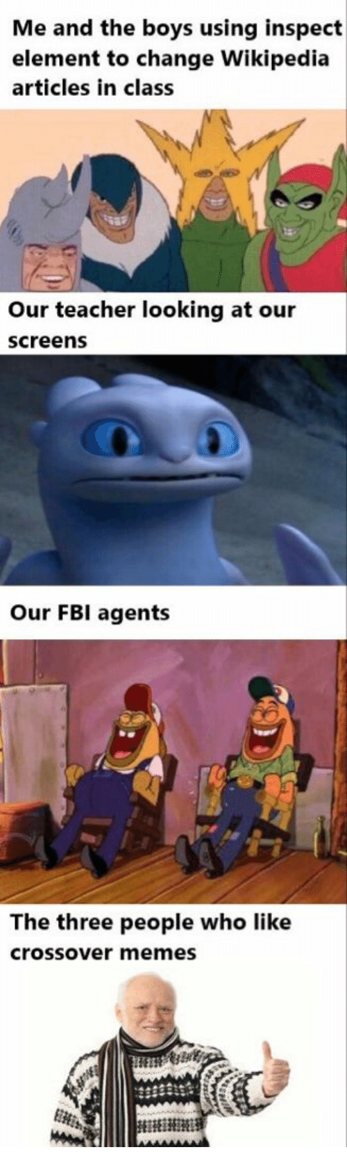 Screens: Me and the boys using inspect  element to change Wikipedia  articles in class  Our teacher looking at our  screens  Our FBI agents  The three people who like  crossover memes