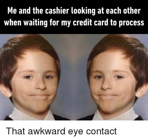 Dank, Awkward, and Waiting...: Me and the cashier looking at each other  when waiting for my credit card to process That awkward eye contact