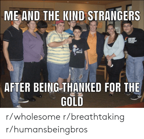 Wholesome, Gold, and Strangers: ME AND THE KIND STRANGERS  PURCENT  COOLER  AFTER BEING THANKED FOR THE  GOLD r/wholesome r/breathtaking r/humansbeingbros