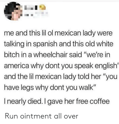 """America, Bitch, and Run: me and this lil ol mexican lady were  talking in spanish and this old white  bitch in a wheelchair said """"we're in  america why dont you speak english'  and the lil mexican lady told her """"you  have legs why dont you walk""""  I nearly died. I gave her free coffee Run ointment all over"""