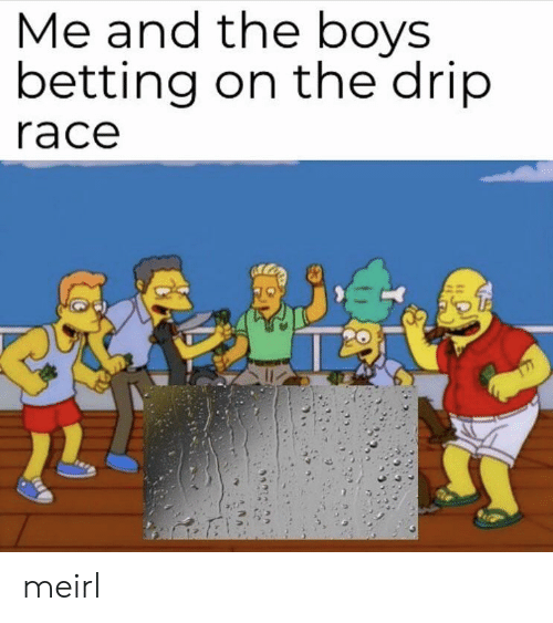 drip: Me and tne boys  betting on the drip  race meirl