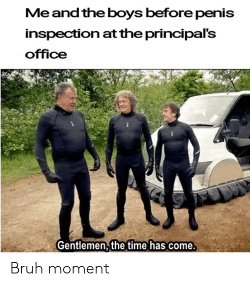 Bruh, Office, and Penis: Me andthe boys before penis  inspectio  office  n at the principal's  Gentlemen the time has come. Bruh moment