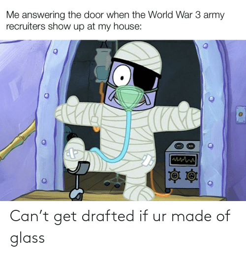 Army: Me answering the door when the World War 3 army  recruiters show up at my house: Can't get drafted if ur made of glass