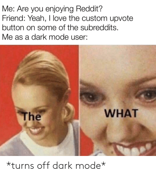 Love, Reddit, and Yeah: Me: Are you enjoying Reddit?  Friend: Yeah, I love the custom upvote  button on some of the subreddits.  Me as a dark mode user:  WHAT  The *turns off dark mode*