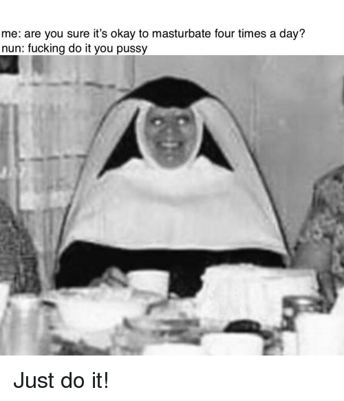 Fucking, Just Do It, and Pussy: me: are you sure it's okay to masturbate four times a day?  nun: fucking do it you pussy