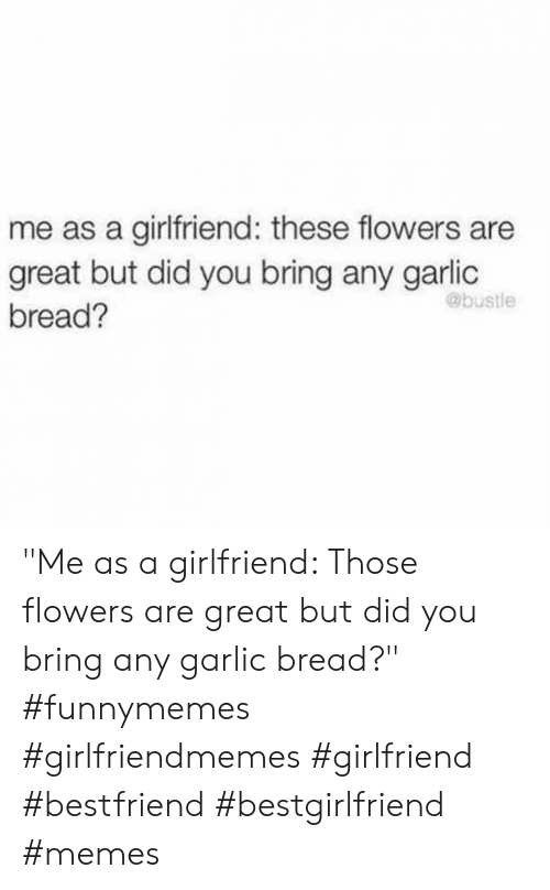 """Memes, Flowers, and Garlic Bread: me as a girlfriend: these flowers are  great but did you bring any garlic  @bustle  bread? """"Me as a girlfriend: Those flowers are great but did you bring any garlic bread?"""" #funnymemes #girlfriendmemes #girlfriend #bestfriend #bestgirlfriend #memes"""