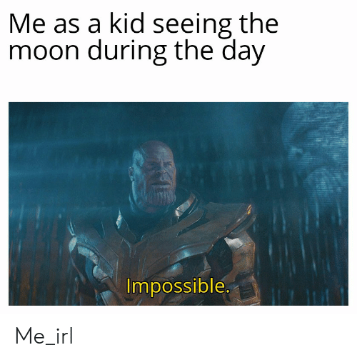 Moon, Irl, and Me IRL: Me as a kid seeing the  moon during the day  Impossible. Me_irl