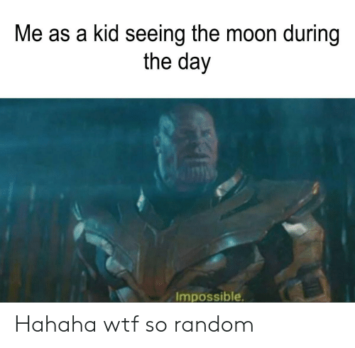Wtf, Moon, and Random: Me as a kid seeing the moon during  the day  Impossible Hahaha wtf so random