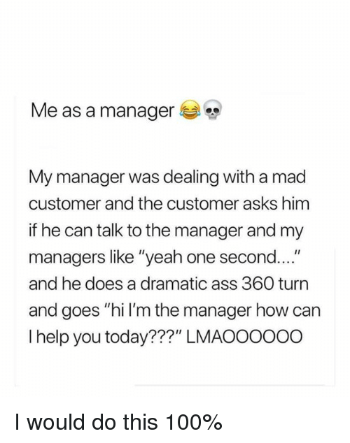 """Anaconda, Ass, and Dank: Me as a manager  My manager was dealing with a mad  customer and the customer asks himm  if he can talk to the manager and my  managers like """"yeah one second....""""  and he does a dramatic ass 360 turn  and goes """"hi I'm the manager how can  I help you today???"""" LMAOOOO00 I would do this 100%"""