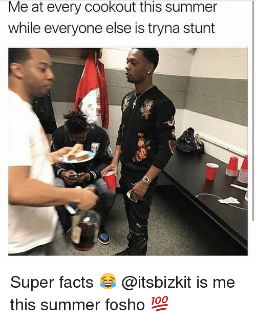 stunting: Me at every cookout this summer  while everyone else is tryna stunt Super facts 😂 @itsbizkit is me this summer fosho 💯