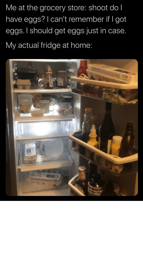 eggs: Me at the grocery store: shoot do l  have eggs? I can't remember if I got  eggs. I should get eggs just in case.  My actual fridge at home: the-memedaddy:  meirl  Who in the ACTUAL FUCK keeps milk in a goddamn drawer whatthefuckshit