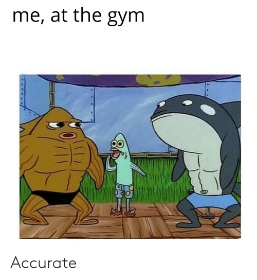Gym, SpongeBob, and Accurate: me, at the gym Accurate