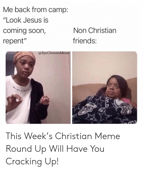 """Friends, Jesus, and Meme: Me back from camp:  """"Look Jesus is  coming soon,  Non Christian  friends:  repent""""  @EpicChristianMemes  IMB This Week's Christian Meme Round Up Will Have You Cracking Up!"""