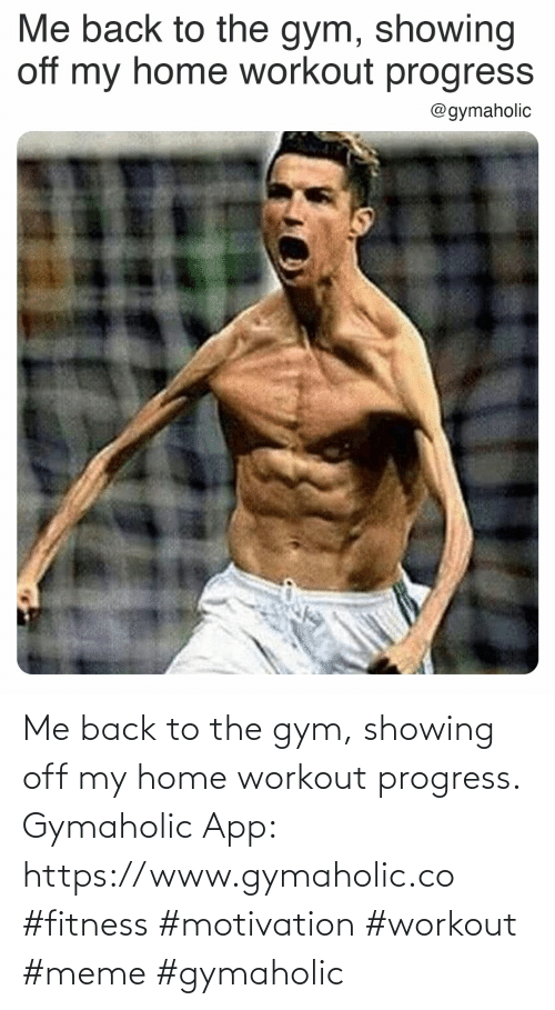 Gymaholic: Me back to the gym, showing off my home workout progress.  Gymaholic App: https://www.gymaholic.co  #fitness #motivation #workout #meme #gymaholic