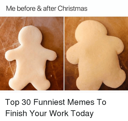 Christmas, Memes, and Work: Me before & after Christmas Top 30 Funniest Memes To Finish Your Work Today