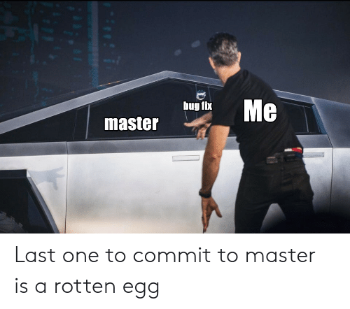 Commit: Me  bug fix  master Last one to commit to master is a rotten egg