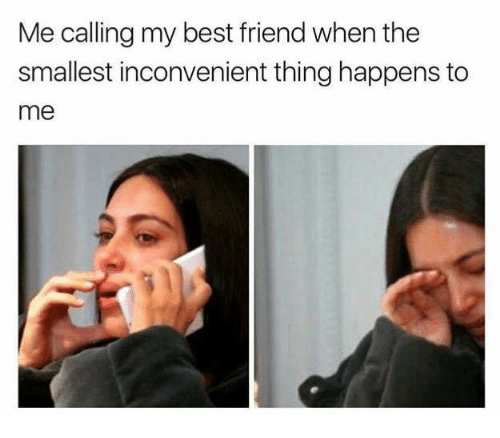 Best Friend, Memes, and Best: Me calling my best friend when the  smallest inconvenient thing happens to  me