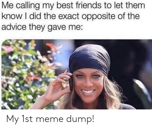 Advice, Friends, and Meme: Me calling my best friends to let them  know I did the exact opposite of the  advice they gave me: My 1st meme dump!