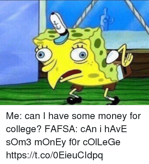 FAFSA: Me: can I have some money for college?  FAFSA: cAn i hAvE sOm3 mOnEy f0r cOlLeGe https://t.co/0EieuCIdpq