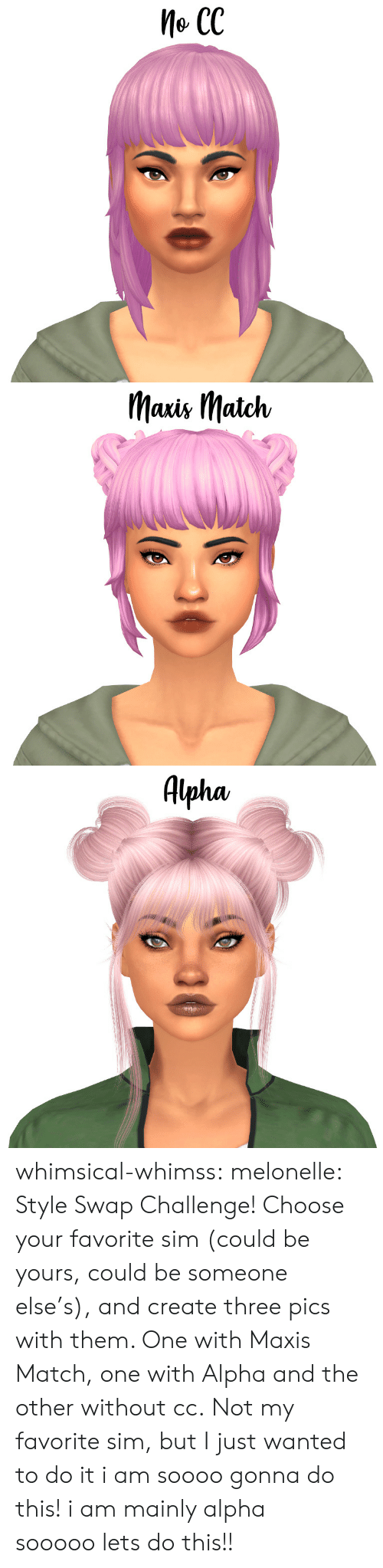 swap: Me CC   Mais IMatch   Alpha, whimsical-whimss:  melonelle: Style Swap Challenge! Choose your favorite sim (could be yours, could be someone else's), and create three pics with them. One with Maxis Match, one with Alpha and the other without cc.Not my favorite sim, but I just wanted to do it  i am soooogonna do this! i am mainly alpha sooooolets do this!!