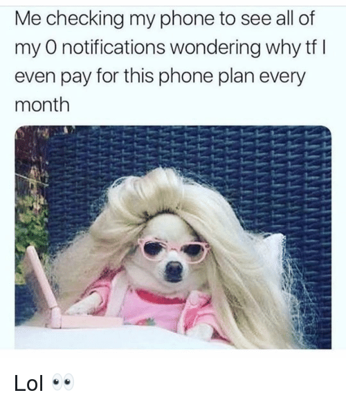Funny, Lol, and Phone: Me checking my phone to see all of  my O notifications wondering why tf l  even pay for this phone plan every  month Lol 👀