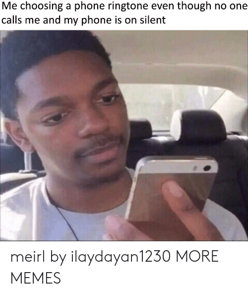 Dank, Memes, and Phone: Me choosing a phone ringtone even though no one  calls me and my phone is on silent meirl by ilaydayan1230 MORE MEMES