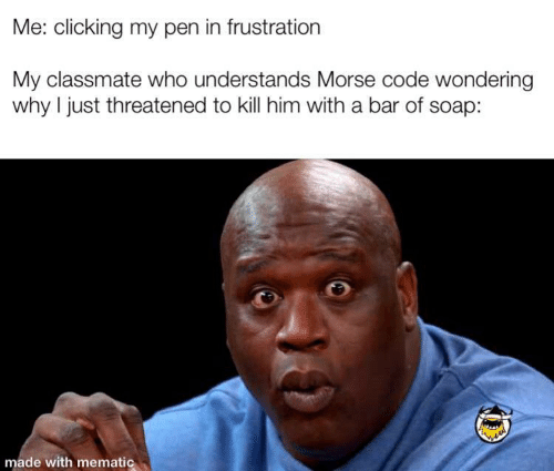 Soap, Code, and Who: Me: clicking my pen in frustration  My classmate who understands Morse code wondering  why I just threatened to kill him with a bar of soap:  made with mematic