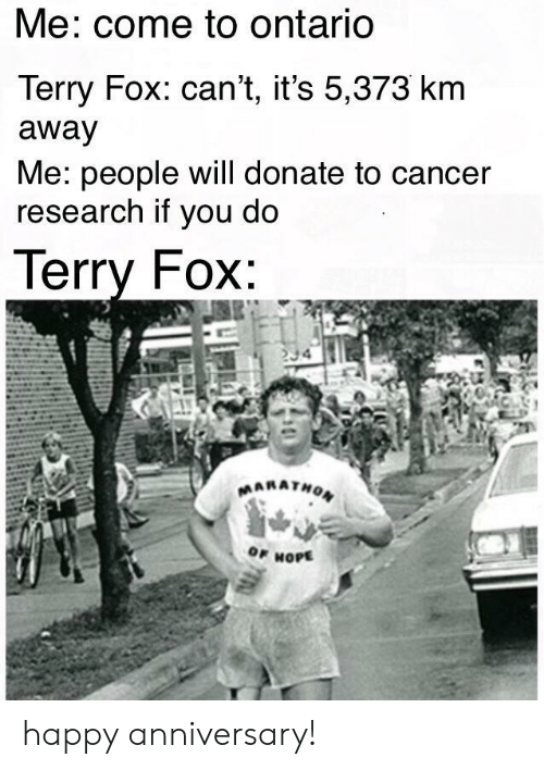 Cancer, Happy, and Happy Anniversary: Me: come to ontariO  Terry Fox: can't, it's 5,373 km  away  Me: people will donate to cancer  research if you do  lerry FOX  OF HOPE happy anniversary!