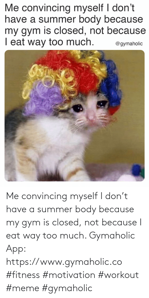 way: Me convincing myself I don't have a summer body because my gym is closed, not because I eat way too much.  Gymaholic App: https://www.gymaholic.co  #fitness #motivation #workout #meme #gymaholic