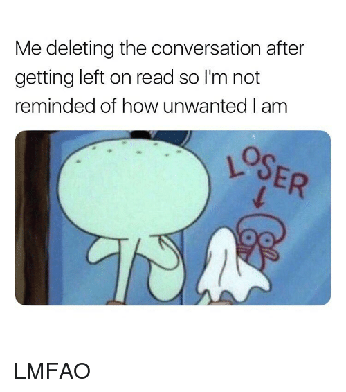 Girl Memes, Lmfao, and How: Me deleting the conversation after  getting left on read so I'm not  reminded of how unwanted I am  LOSER LMFAO