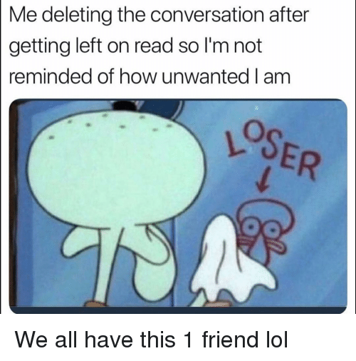 Funny, Lol, and How: Me deleting the conversation after  getting left on read so l'm not  reminded of how unwanted I am We all have this 1 friend lol