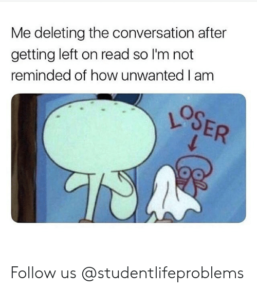 Tumblr, Http, and How: Me deleting the conversation after  getting left on read so I'm not  reminded of how unwanted I am Follow us @studentlifeproblems