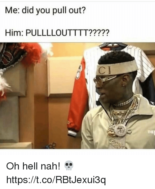 Pull Out, Hell, and Him: Me: did you pull out?  Him: PULLLLOUTTTT?????  THI Oh hell nah! 💀 https://t.co/RBtJexui3q