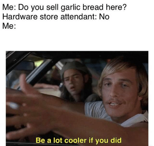 Garlic Bread, Bread, and Garlic: Me: Do you sell garlic bread here?  Hardware store attendant: No  Me:  Be a lot cooler if you did