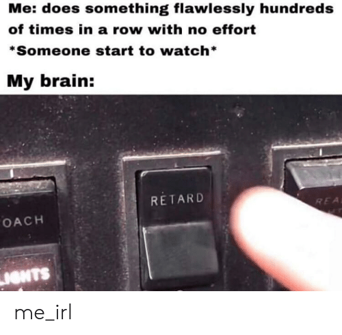 Brain, Watch, and Irl: Me: does something flawlessly hundreds  of times in a row with no effort  *Someone start to watch  My brain:  RETARD  REA  OACH  IONTS me_irl