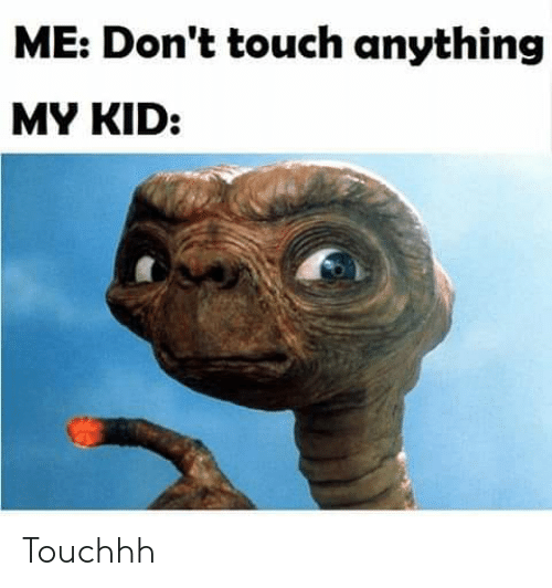Dank, 🤖, and Touch: ME: Don't touch anything  MY KID: Touchhh