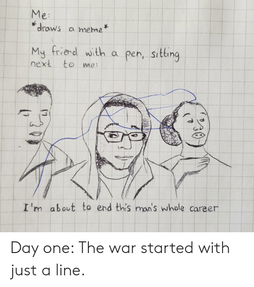 Meme, Next, and War: Me:  draws a meme  My friend with a pen, sitting  next to me  I'm about to end this man's whole career Day one: The war started with just a line.