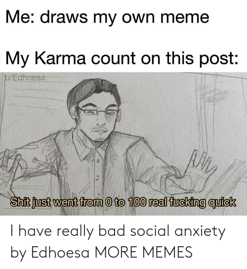 0 to 100: Me: draws my own meme  My Karma count on this post:  jarEdhoesa  Shit just went from 0 to 100 real fucking quick I have really bad social anxiety by Edhoesa MORE MEMES