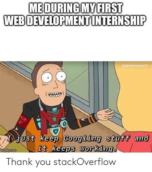My First: ME DURING MY FIRST  WEB DEVELOPMENT INTERNSHIP  edankememe101  just keep Googling stuff and  it keeps working.  imgflip.com Thank you stackOverflow