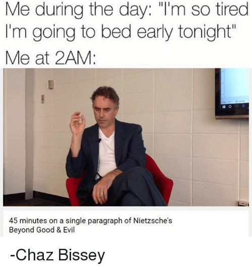 """Chaz: Me during the day: """"I'm so tired  I'm going to bed early tonight  Me at 2AM:  45 minutes on a single paragraph of Nietzsche s  Beyond Good & Evil -Chaz Bissey"""