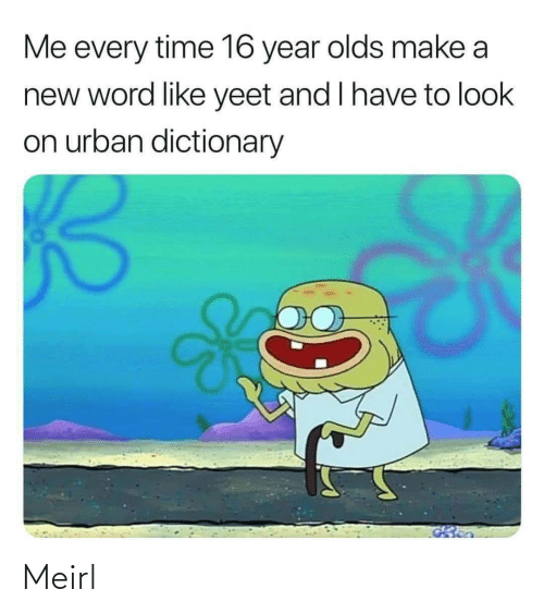 Urban: Me every time 16 year olds make a  new word like yeet and I have to look  on urban dictionary Meirl