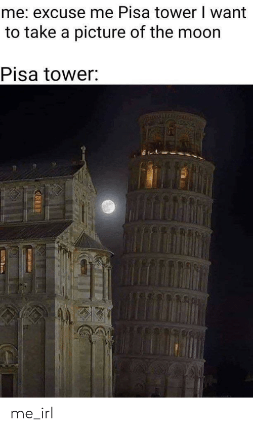 pisa: me: excuse me Pisa tower I want  to take a picture of the moor  Pisa tower: me_irl
