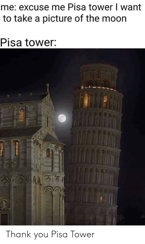pisa: me: excuse me Pisa tower I want  to take a picture of the moon  Pisa tower: Thank you Pisa Tower