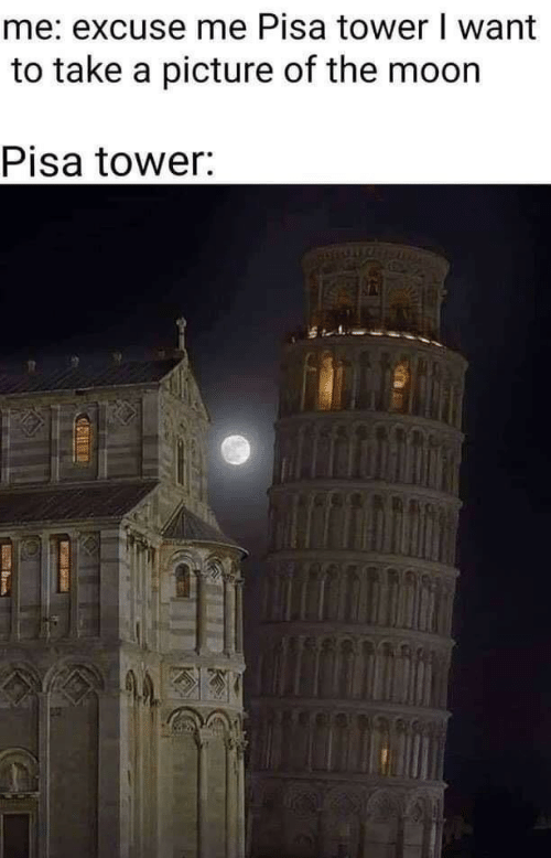 pisa: me: excuse me Pisa tower I want  to take a picture of the moon  Pisa tower: