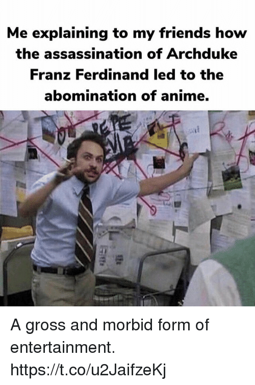 Anime, Assassination, and Friends: Me explaining to my friends how  the assassination of Archduke  Franz Ferdinand led to the  abomination of anime. A gross and morbid form of entertainment. https://t.co/u2JaifzeKj
