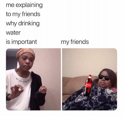 Drinking, Friends, and Water: me explaining  to my friends  why drinking  water  my friends  is important  CocaCola  MB