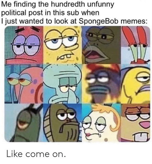Memes, SpongeBob, and Wanted: Me finding the hundredth unfunny  political post in this sub when  I just wanted to look at SpongeBob memes: Like come on.
